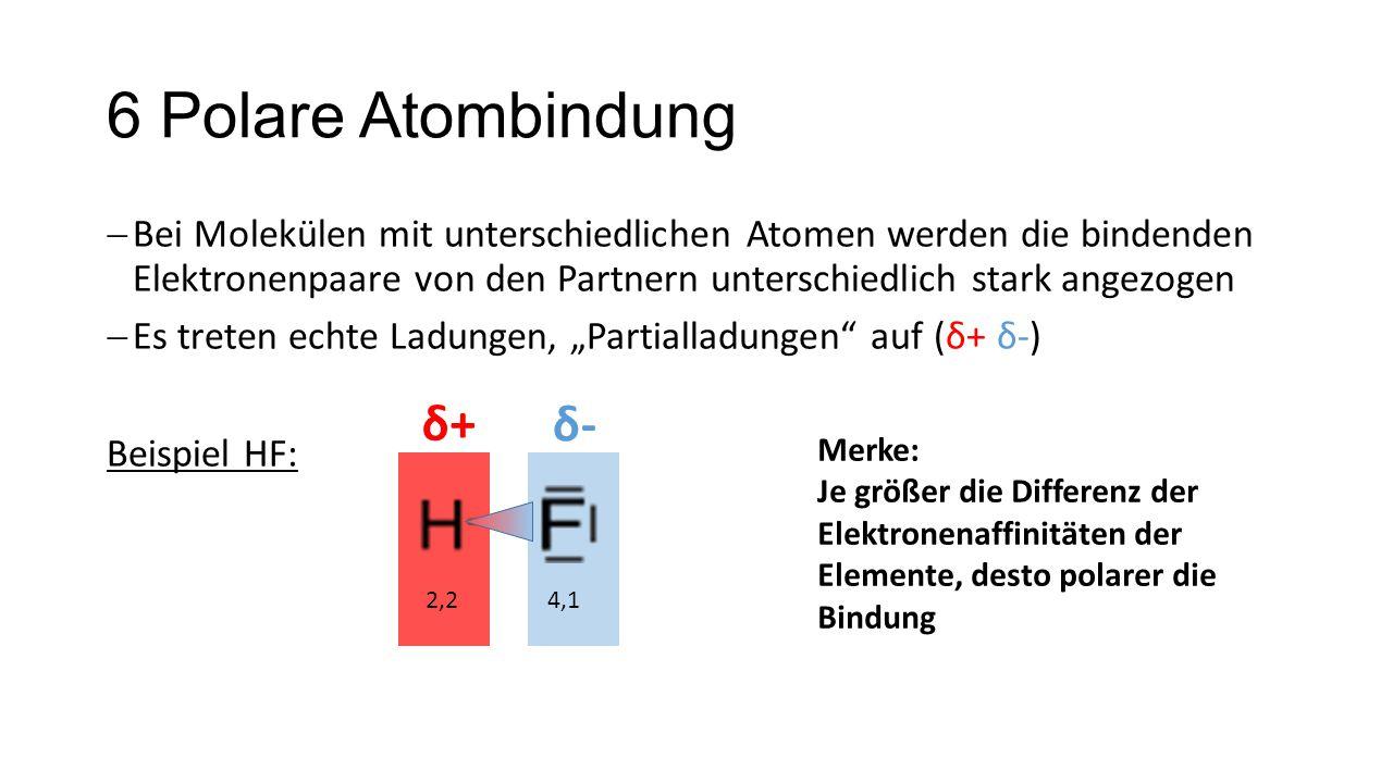 6 Polare Atombindung  Bei Molekülen mit unterschiedlichen Atomen werden die bindenden Elektronenpaare von den Partnern unterschiedlich stark angezoge