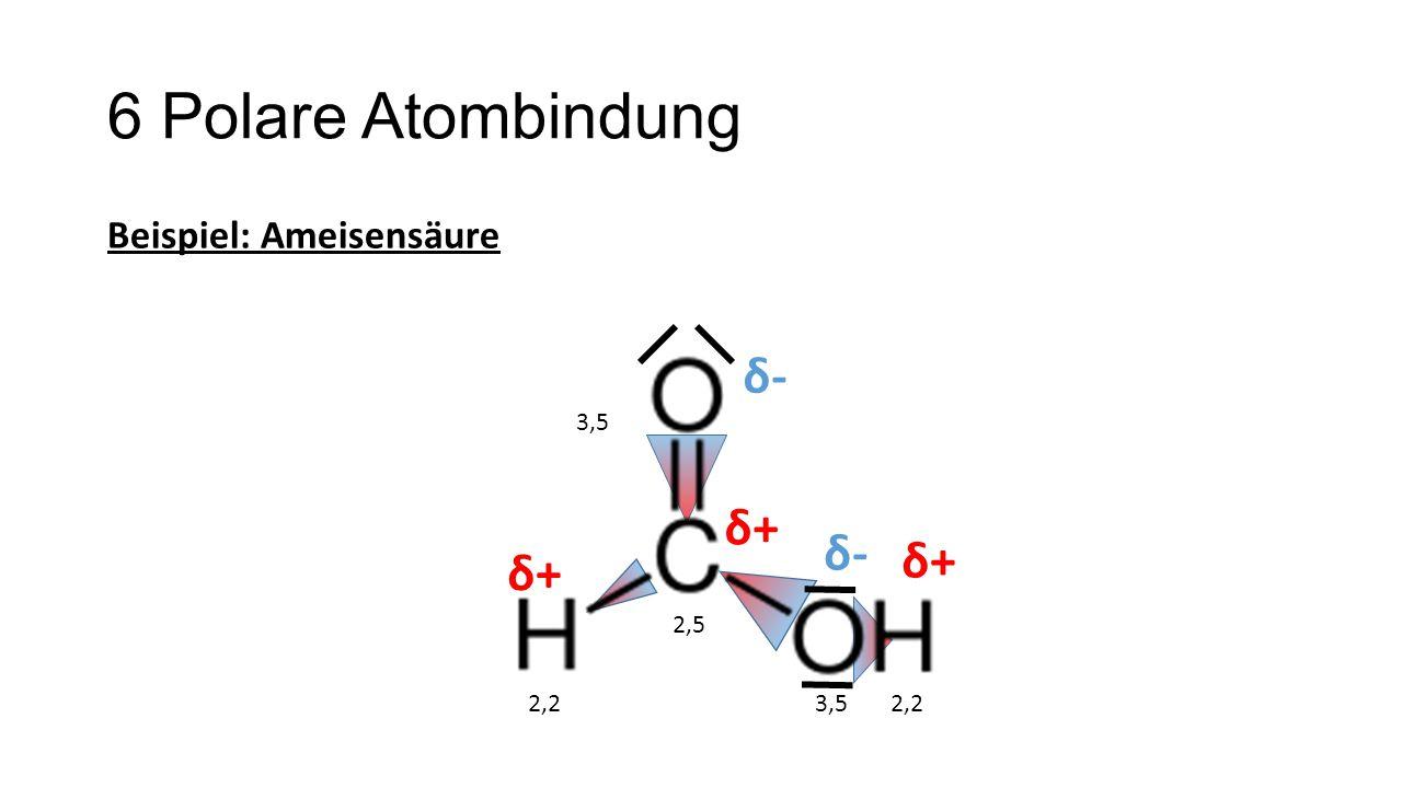 6 Polare Atombindung Beispiel: Ameisensäure 2,2 3,5 2,5 δ+δ+ δ-δ- δ-δ- δ+δ+ δ+δ+
