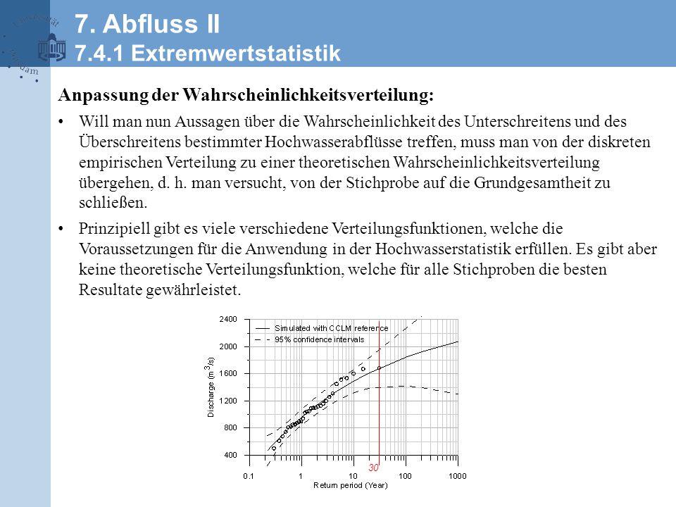 Anpassung der Wahrscheinlichkeitsverteilung: Will man nun Aussagen über die Wahrscheinlichkeit des Unterschreitens und des Überschreitens bestimmter Hochwasserabflüsse treffen, muss man von der diskreten empirischen Verteilung zu einer theoretischen Wahrscheinlichkeitsverteilung übergehen, d.