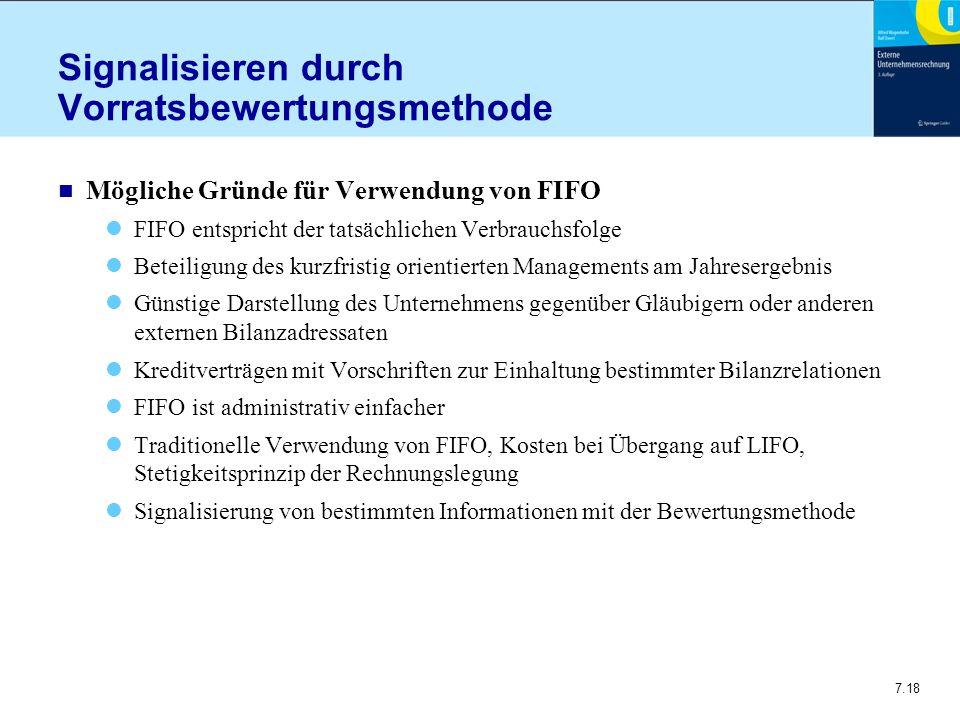 7.18 Signalisieren durch Vorratsbewertungsmethode n Mögliche Gründe für Verwendung von FIFO FIFO entspricht der tatsächlichen Verbrauchsfolge Beteiligung des kurzfristig orientierten Managements am Jahresergebnis Günstige Darstellung des Unternehmens gegenüber Gläubigern oder anderen externen Bilanzadressaten Kreditverträgen mit Vorschriften zur Einhaltung bestimmter Bilanzrelationen FIFO ist administrativ einfacher Traditionelle Verwendung von FIFO, Kosten bei Übergang auf LIFO, Stetigkeitsprinzip der Rechnungslegung Signalisierung von bestimmten Informationen mit der Bewertungsmethode