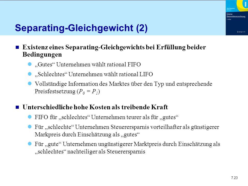 """7.23 Separating-Gleichgewicht (2) n Existenz eines Separating-Gleichgewichts bei Erfüllung beider Bedingungen """"Gutes Unternehmen wählt rational FIFO """"Schlechtes Unternehmen wählt rational LIFO Vollständige Information des Marktes über den Typ und entsprechende Preisfestsetzung (P 0 = P 1 ) n Unterschiedliche hohe Kosten als treibende Kraft FIFO für """"schlechtes Unternehmen teurer als für """"gutes Für """"schlechte Unternehmen Steuerersparnis vorteilhafter als günstigerer Markpreis durch Einschätzung als """"gutes Für """"gute Unternehmen ungünstigerer Marktpreis durch Einschätzung als """"schlechtes nachteiliger als Steuerersparnis"""