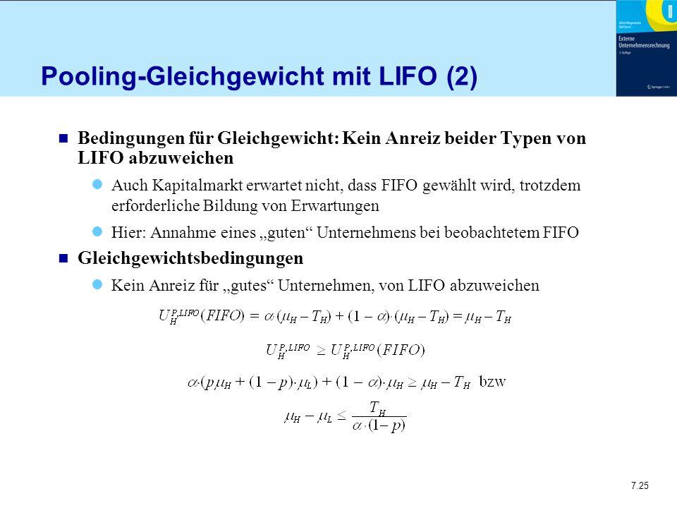 """7.25 Pooling-Gleichgewicht mit LIFO (2) n Bedingungen für Gleichgewicht: Kein Anreiz beider Typen von LIFO abzuweichen Auch Kapitalmarkt erwartet nicht, dass FIFO gewählt wird, trotzdem erforderliche Bildung von Erwartungen Hier: Annahme eines """"guten Unternehmens bei beobachtetem FIFO n Gleichgewichtsbedingungen Kein Anreiz für """"gutes Unternehmen, von LIFO abzuweichen"""