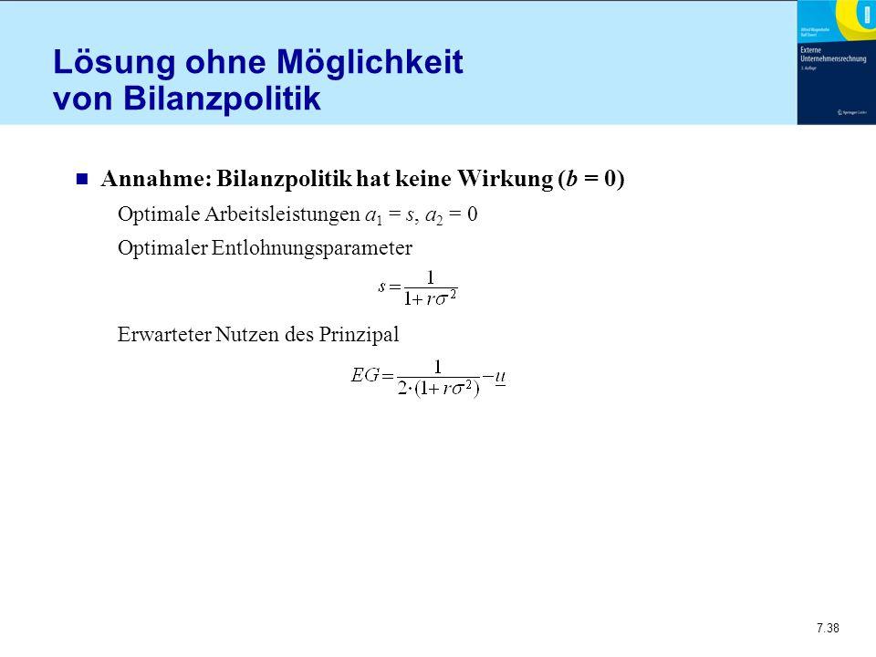 7.38 Lösung ohne Möglichkeit von Bilanzpolitik n Annahme: Bilanzpolitik hat keine Wirkung (b = 0) Optimale Arbeitsleistungen a 1 = s, a 2 = 0 Optimaler Entlohnungsparameter Erwarteter Nutzen des Prinzipal