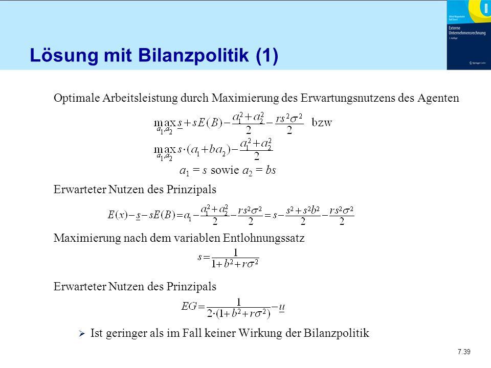 7.39 Lösung mit Bilanzpolitik (1) Optimale Arbeitsleistung durch Maximierung des Erwartungsnutzens des Agenten a 1 = s sowie a 2 = bs Erwarteter Nutze