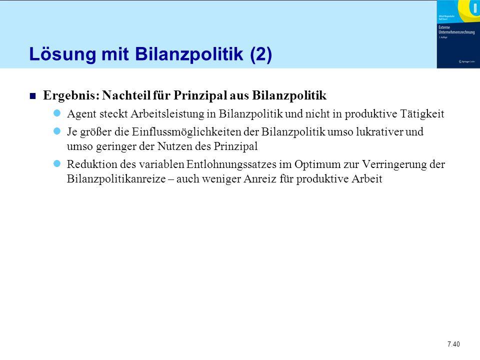7.40 Lösung mit Bilanzpolitik (2) n Ergebnis: Nachteil für Prinzipal aus Bilanzpolitik Agent steckt Arbeitsleistung in Bilanzpolitik und nicht in prod