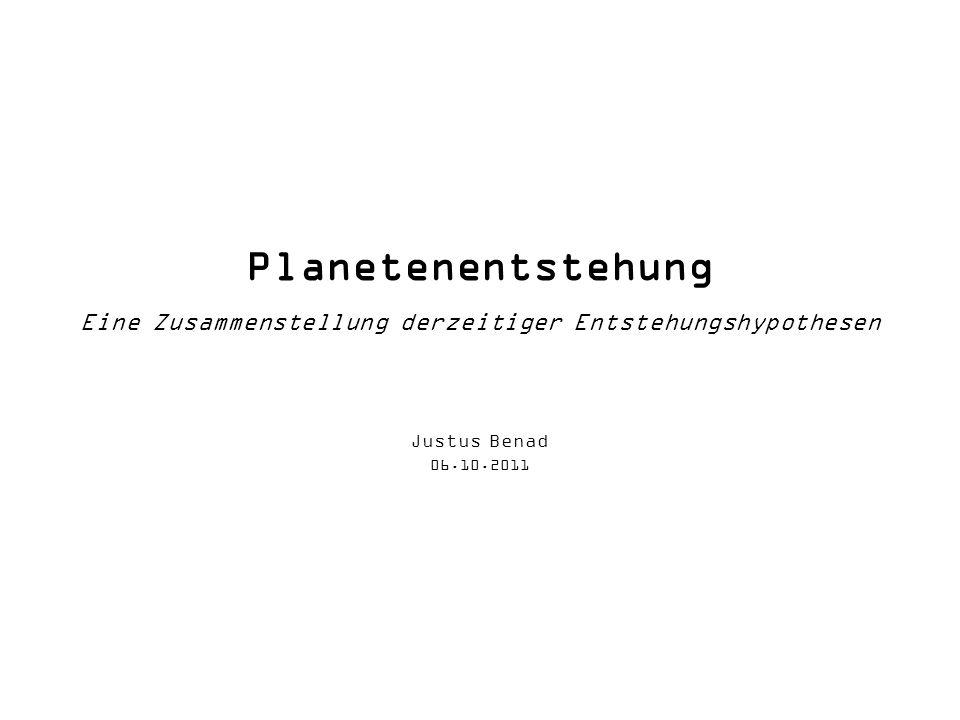 Planetenentstehung Eine Zusammenstellung derzeitiger Entstehungshypothesen Justus Benad 06.10.2011
