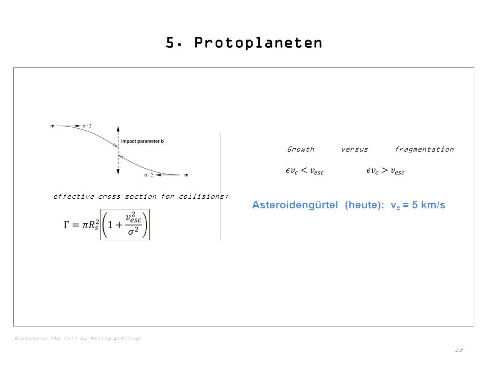 12 5. Protoplaneten effective cross section for collisions: Growth versus fragmentation Asteroidengürtel (heute): v c = 5 km/s Picture on the left by