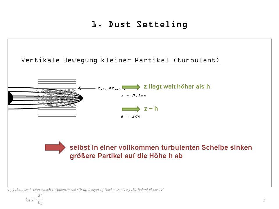 """5 1. Dust Setteling Vertikale Bewegung kleiner Partikel (turbulent) t stir =t settle a ~ 0.1mm z liegt weit höher als h a ~ 1cm z ~ h t stir : """"timesc"""