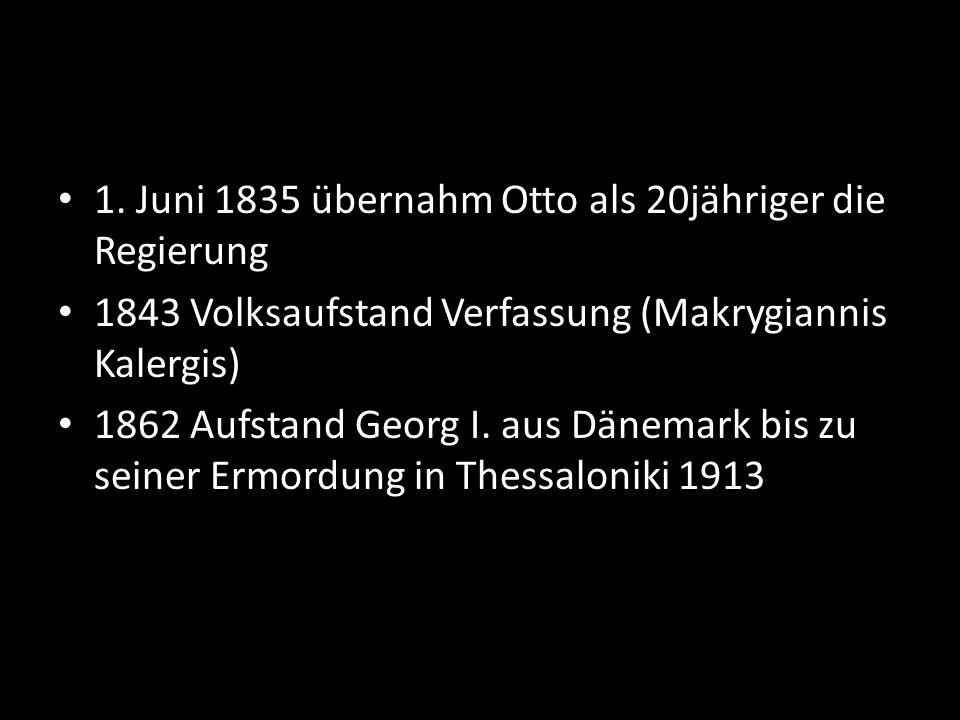 1. Juni 1835 übernahm Otto als 20jähriger die Regierung 1843 Volksaufstand Verfassung (Makrygiannis Kalergis) 1862 Aufstand Georg I. aus Dänemark bis
