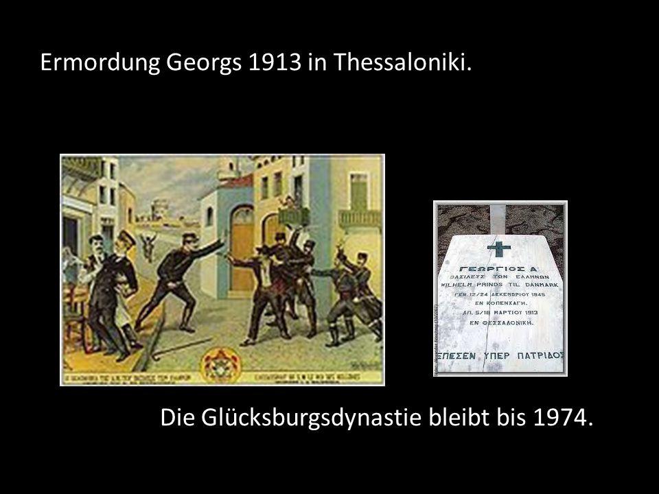 Ermordung Georgs 1913 in Thessaloniki. Die Glücksburgsdynastie bleibt bis 1974.