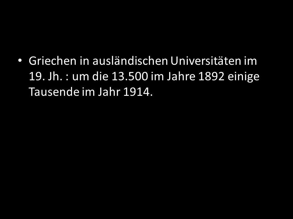 Griechen in ausländischen Universitäten im 19. Jh. : um die 13.500 im Jahre 1892 einige Tausende im Jahr 1914.