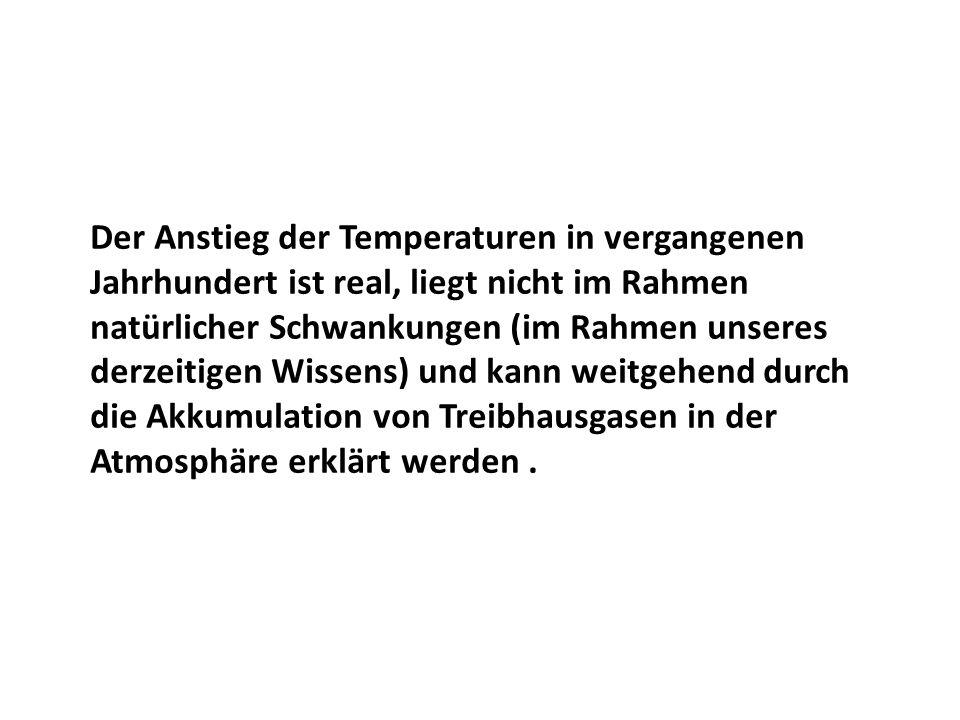 Der Anstieg der Temperaturen in vergangenen Jahrhundert ist real, liegt nicht im Rahmen natürlicher Schwankungen (im Rahmen unseres derzeitigen Wissens) und kann weitgehend durch die Akkumulation von Treibhausgasen in der Atmosphäre erklärt werden.