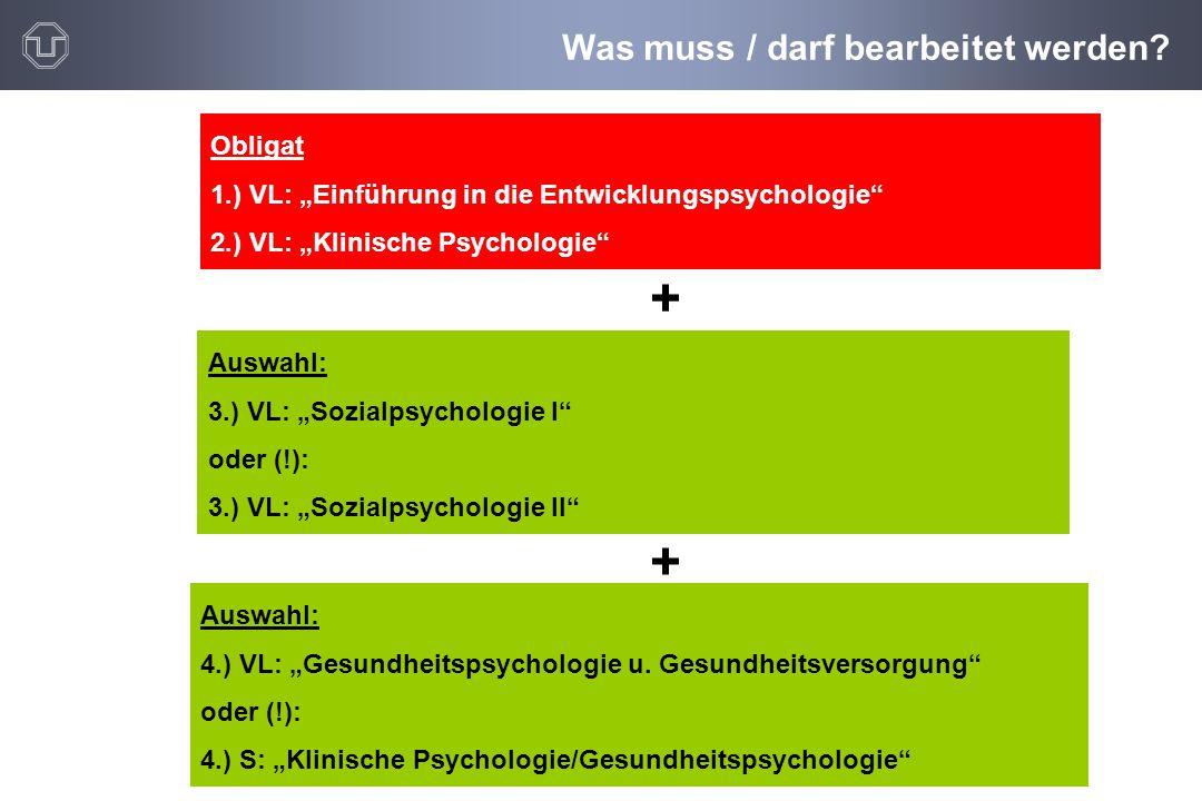 """Was muss / darf bearbeitet werden? Obligat 1.) VL: """"Einführung in die Entwicklungspsychologie"""" 2.) VL: """"Klinische Psychologie"""" Auswahl: 3.) VL: """"Sozia"""