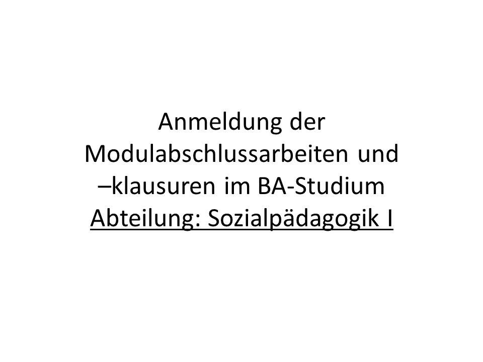 Anmeldung der Modulabschlussarbeiten und –klausuren im BA-Studium Abteilung: Sozialpädagogik I