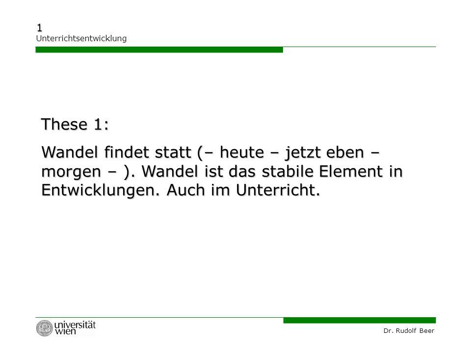 Dr. Rudolf Beer 1 Unterrichtsentwicklung These 1: Wandel findet statt (– heute – jetzt eben – morgen – ). Wandel ist das stabile Element in Entwicklun