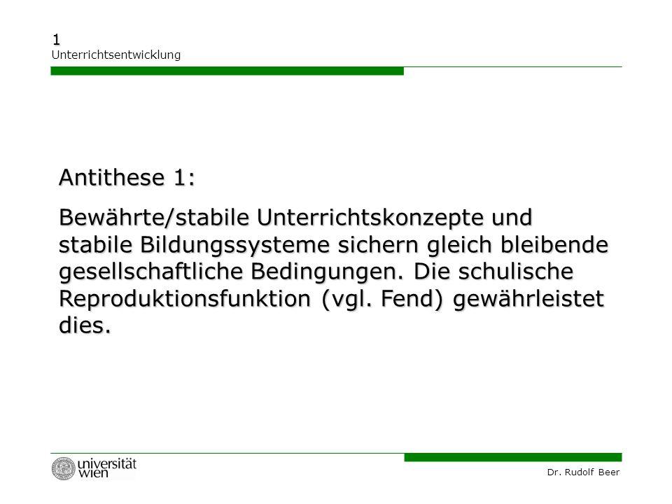 Dr. Rudolf Beer 1 Unterrichtsentwicklung Antithese 1: Bewährte/stabile Unterrichtskonzepte und stabile Bildungssysteme sichern gleich bleibende gesell