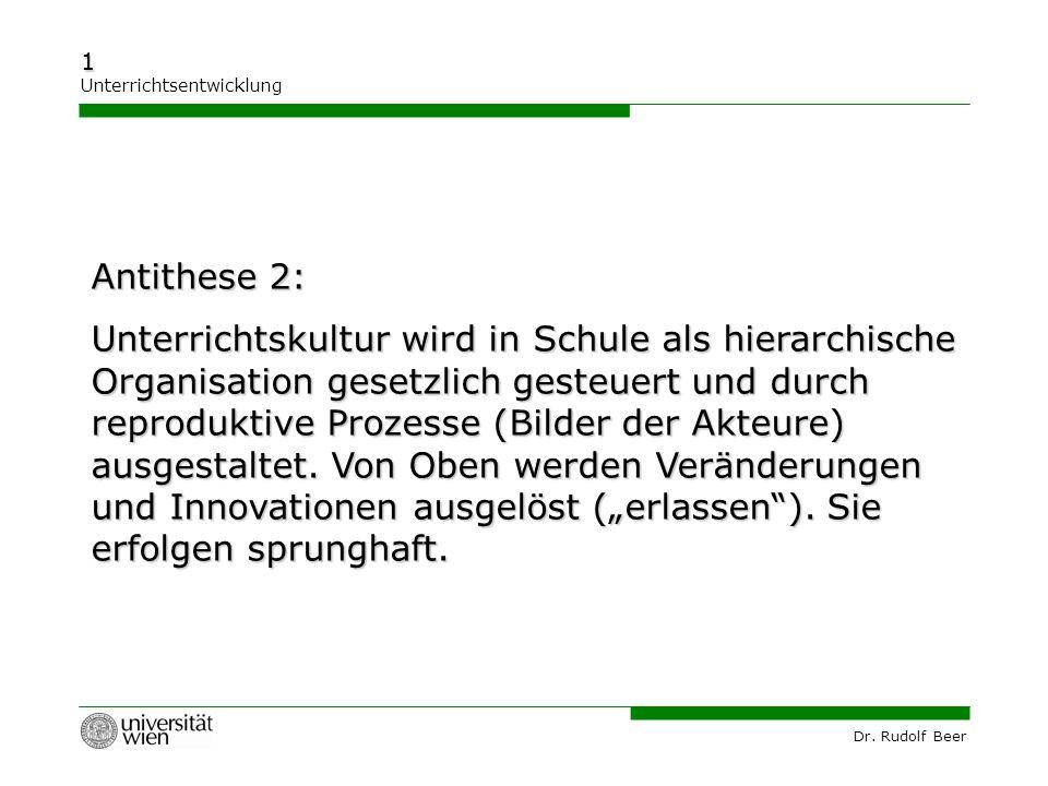 Dr. Rudolf Beer 1 Unterrichtsentwicklung Antithese 2: Unterrichtskultur wird in Schule als hierarchische Organisation gesetzlich gesteuert und durch r