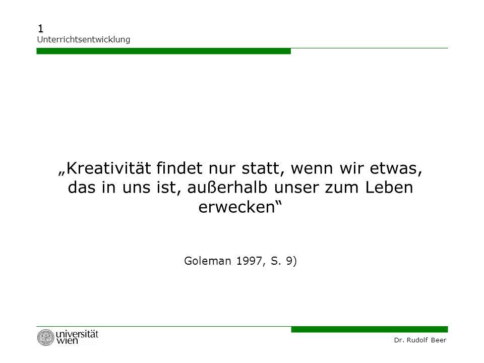 """Dr. Rudolf Beer 1 Unterrichtsentwicklung """"Kreativität findet nur statt, wenn wir etwas, das in uns ist, außerhalb unser zum Leben erwecken"""" Goleman 19"""