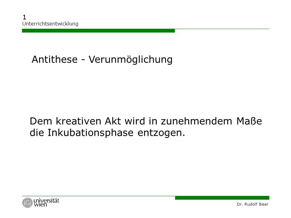 Dr. Rudolf Beer 1 Unterrichtsentwicklung Dem kreativen Akt wird in zunehmendem Maße die Inkubationsphase entzogen. Antithese - Verunmöglichung