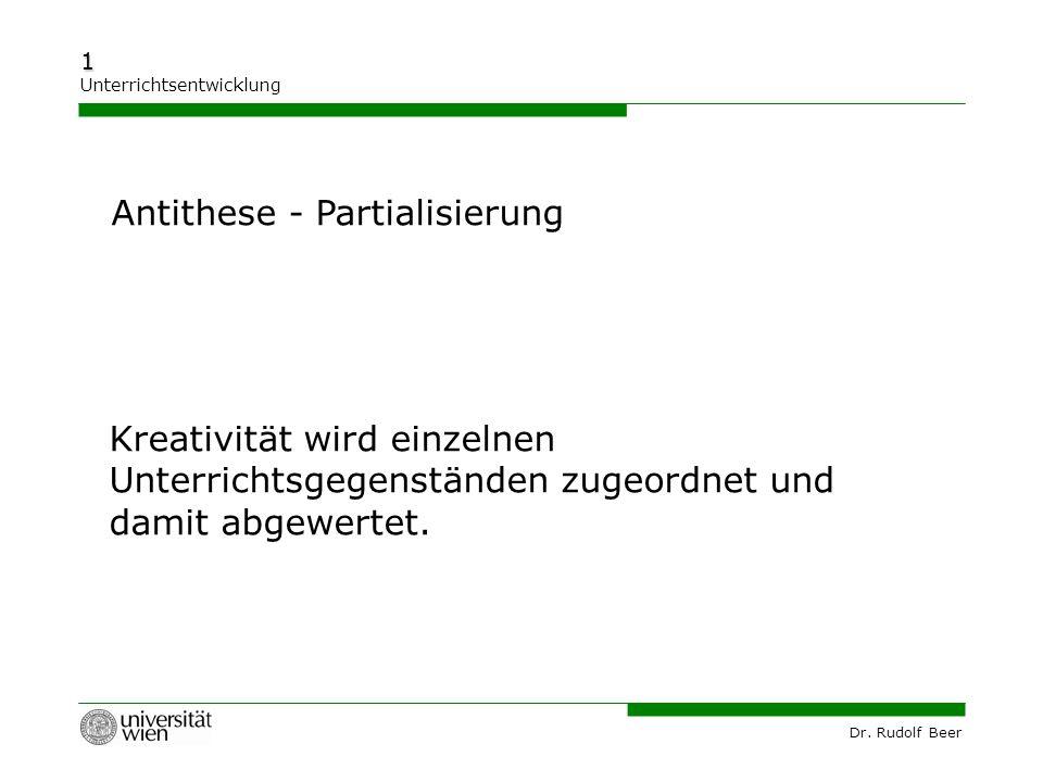 Dr. Rudolf Beer 1 Unterrichtsentwicklung Kreativität wird einzelnen Unterrichtsgegenständen zugeordnet und damit abgewertet. Antithese - Partialisieru
