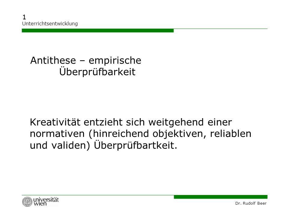 Dr. Rudolf Beer 1 Unterrichtsentwicklung Kreativität entzieht sich weitgehend einer normativen (hinreichend objektiven, reliablen und validen) Überprü