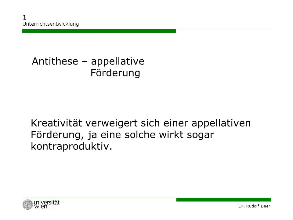 Dr. Rudolf Beer 1 Unterrichtsentwicklung Kreativität verweigert sich einer appellativen Förderung, ja eine solche wirkt sogar kontraproduktiv. Antithe