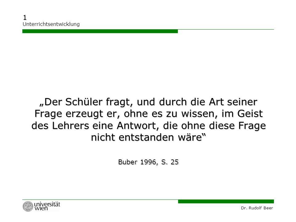 """Dr. Rudolf Beer 1 Unterrichtsentwicklung """"Der Schüler fragt, und durch die Art seiner Frage erzeugt er, ohne es zu wissen, im Geist des Lehrers eine A"""