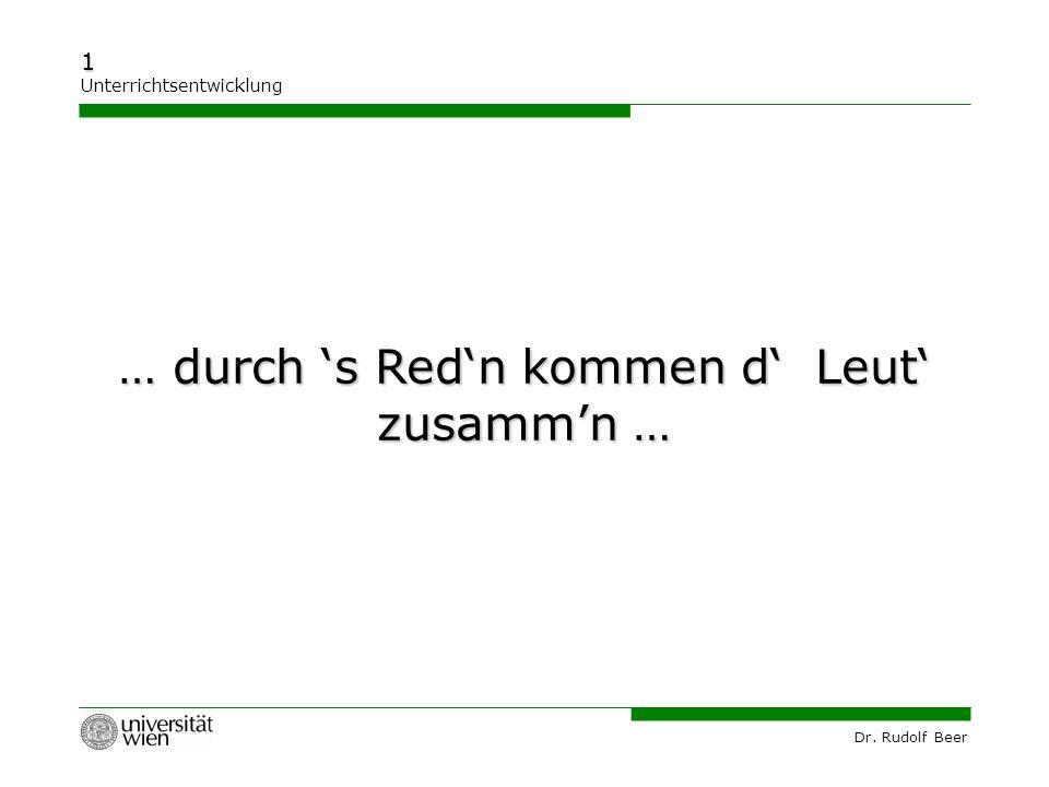 Dr. Rudolf Beer 1 Unterrichtsentwicklung … durch 's Red'n kommen d' Leut' zusamm'n …