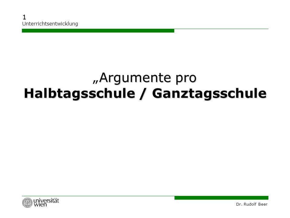 """Dr. Rudolf Beer 1 Unterrichtsentwicklung Argumente pro """"Argumente pro Halbtagsschule / Ganztagsschule"""