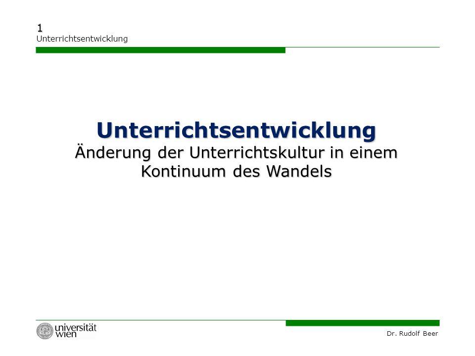 Dr. Rudolf Beer 1 Unterrichtsentwicklung Unterrichtsentwicklung Änderung der Unterrichtskultur in einem Kontinuum des Wandels