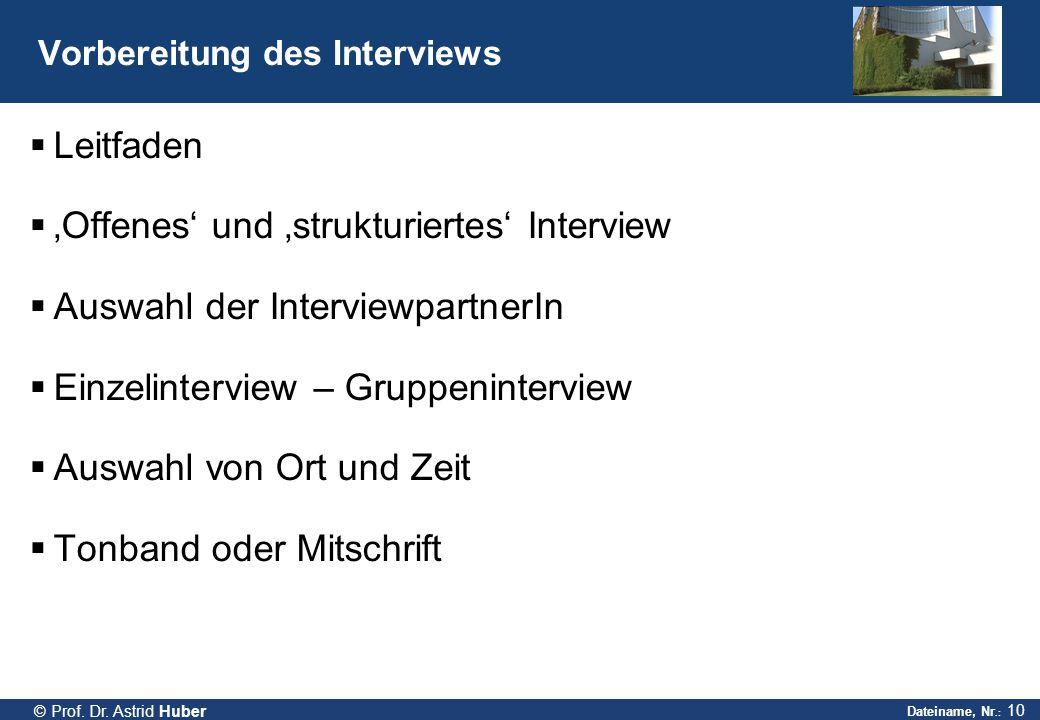Dateiname, Nr.: 10 © Prof. Dr. Astrid Huber Vorbereitung des Interviews  Leitfaden  'Offenes' und 'strukturiertes' Interview  Auswahl der Interview
