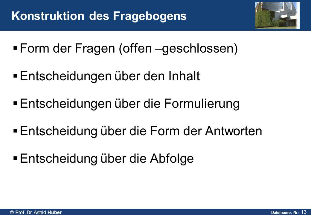 Dateiname, Nr.: 13 © Prof. Dr. Astrid Huber Konstruktion des Fragebogens  Form der Fragen (offen –geschlossen)  Entscheidungen über den Inhalt  Ent