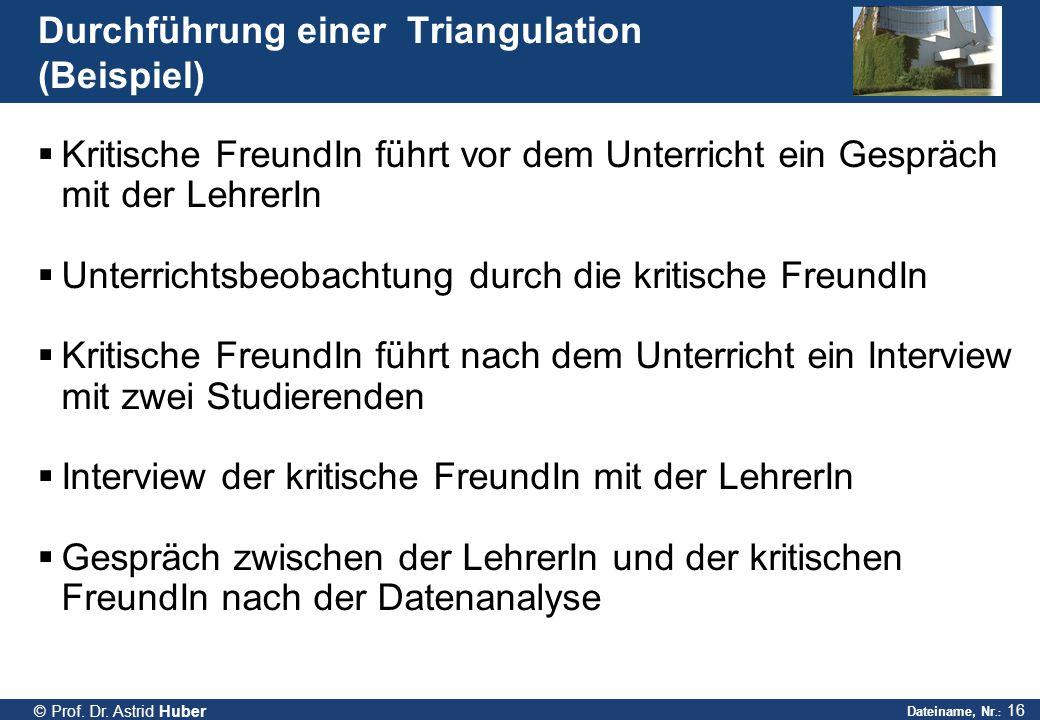Dateiname, Nr.: 16 © Prof. Dr. Astrid Huber Durchführung einer Triangulation (Beispiel)  Kritische FreundIn führt vor dem Unterricht ein Gespräch mit