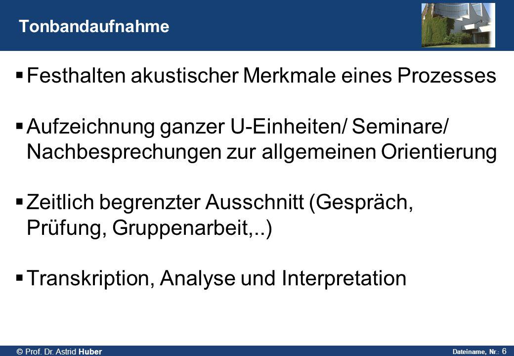 Dateiname, Nr.: 6 © Prof. Dr. Astrid Huber Tonbandaufnahme  Festhalten akustischer Merkmale eines Prozesses  Aufzeichnung ganzer U-Einheiten/ Semina
