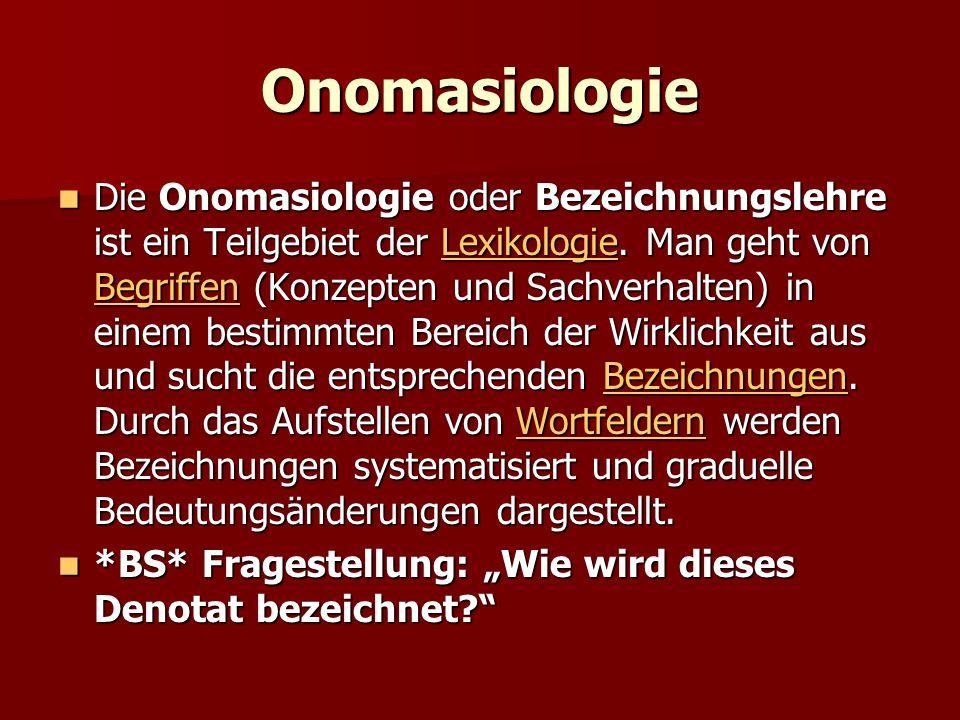 Onomasiologie Die Onomasiologie oder Bezeichnungslehre ist ein Teilgebiet der Lexikologie. Man geht von Begriffen (Konzepten und Sachverhalten) in ein