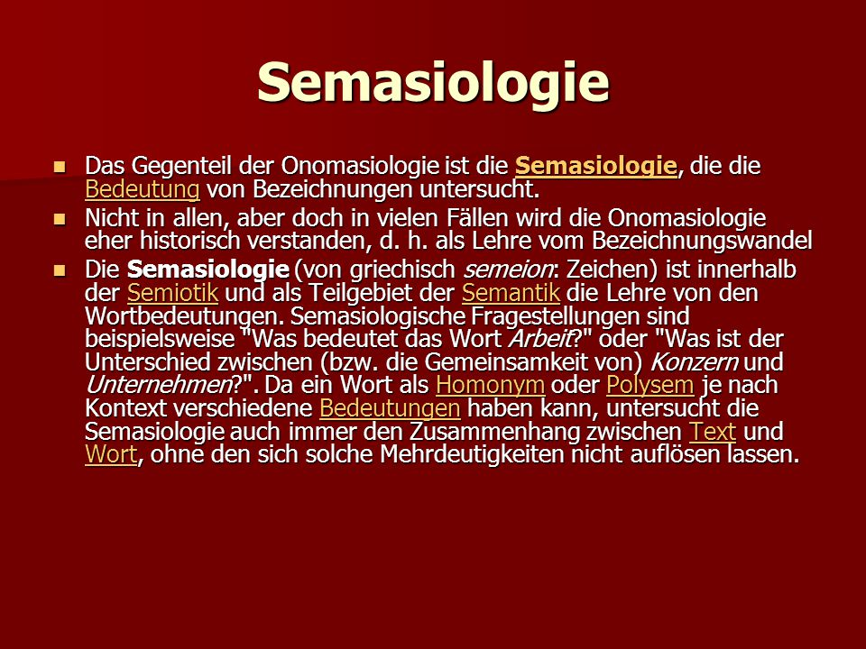 Semasiologie Das Gegenteil der Onomasiologie ist die Semasiologie, die die Bedeutung von Bezeichnungen untersucht. Das Gegenteil der Onomasiologie ist