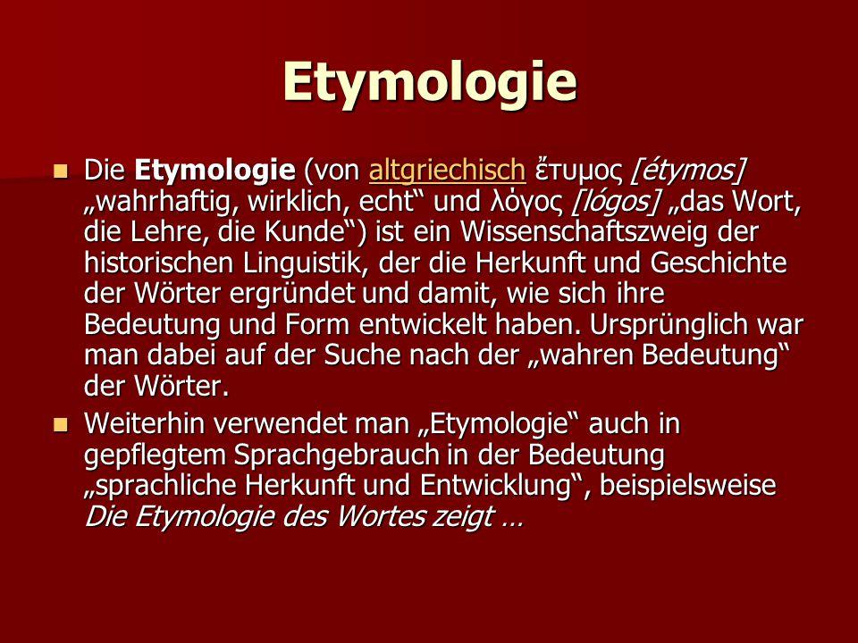 """Etymologie Die Etymologie (von altgriechisch ἔτυμος [étymos] """"wahrhaftig, wirklich, echt und λόγος [lógos] """"das Wort, die Lehre, die Kunde ) ist ein Wissenschaftszweig der historischen Linguistik, der die Herkunft und Geschichte der Wörter ergründet und damit, wie sich ihre Bedeutung und Form entwickelt haben."""