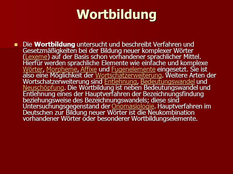 Wortbildung Die Wortbildung untersucht und beschreibt Verfahren und Gesetzmäßigkeiten bei der Bildung neuer komplexer Wörter (Lexeme) auf der Basis schon vorhandener sprachlicher Mittel.