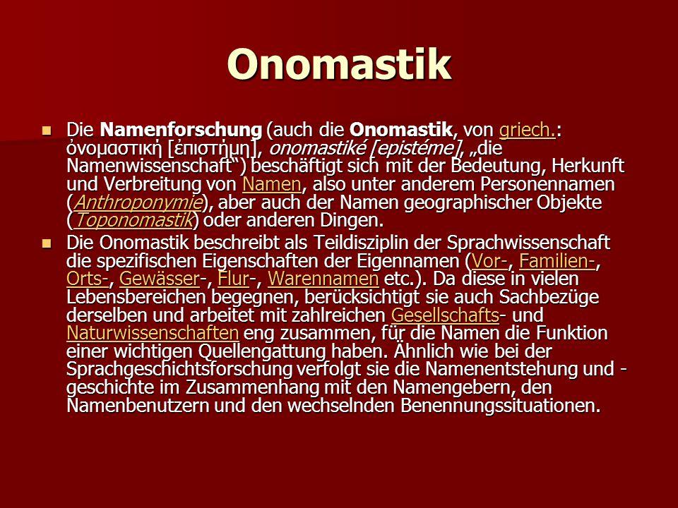 """Onomastik Die Namenforschung (auch die Onomastik, von griech.: ὀνομαστική [ἐπιστήμη], onomastiké [epistéme], """"die Namenwissenschaft ) beschäftigt sich mit der Bedeutung, Herkunft und Verbreitung von Namen, also unter anderem Personennamen (Anthroponymie), aber auch der Namen geographischer Objekte (Toponomastik) oder anderen Dingen."""