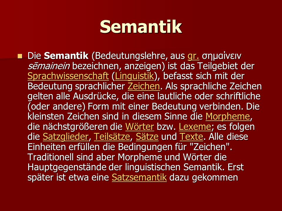 Semantik Die Semantik (Bedeutungslehre, aus gr. σημαίνειν sēmainein bezeichnen, anzeigen) ist das Teilgebiet der Sprachwissenschaft (Linguistik), befa