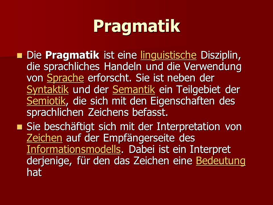 Pragmatik Die Pragmatik ist eine linguistische Disziplin, die sprachliches Handeln und die Verwendung von Sprache erforscht. Sie ist neben der Syntakt