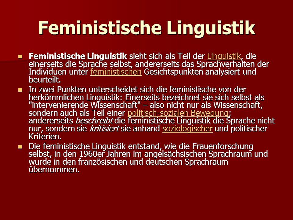 Feministische Linguistik Feministische Linguistik sieht sich als Teil der Linguistik, die einerseits die Sprache selbst, andererseits das Sprachverhalten der Individuen unter feministischen Gesichtspunkten analysiert und beurteilt.