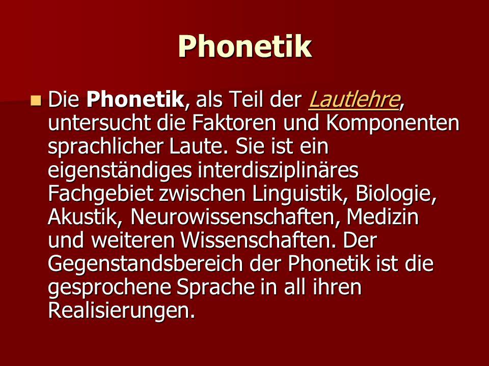 Phonetik Die Phonetik, als Teil der Lautlehre, untersucht die Faktoren und Komponenten sprachlicher Laute. Sie ist ein eigenständiges interdisziplinär
