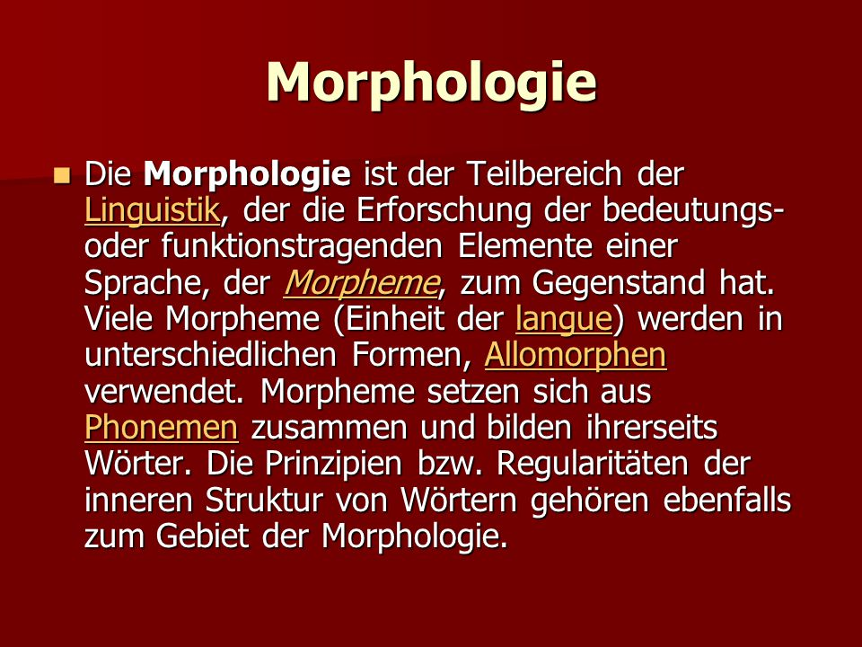 Morphologie Die Morphologie ist der Teilbereich der Linguistik, der die Erforschung der bedeutungs- oder funktionstragenden Elemente einer Sprache, de