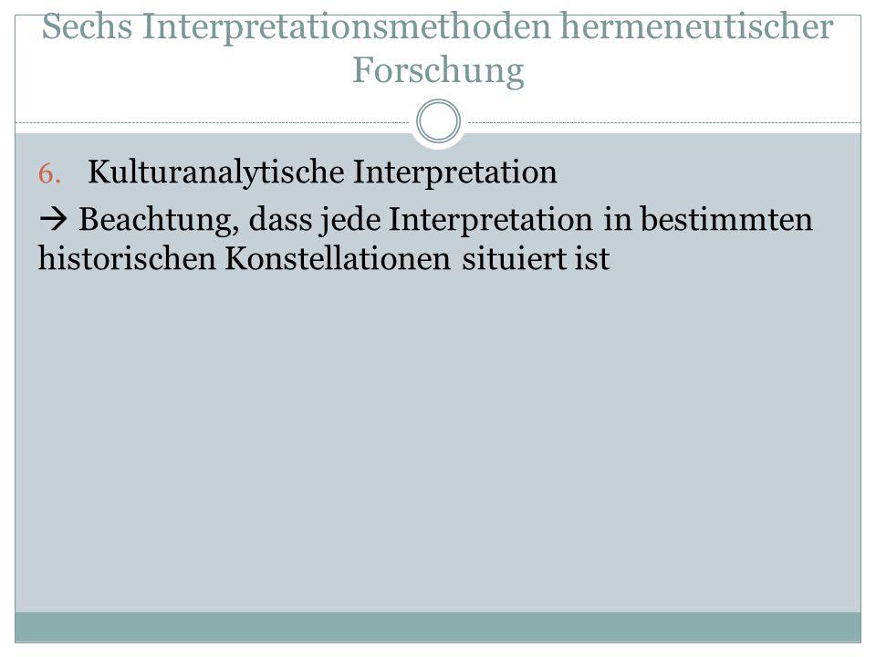 Sechs Interpretationsmethoden hermeneutischer Forschung 6.