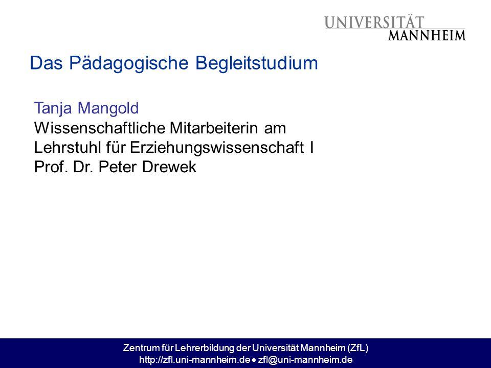 Zentrum für Lehrerbildung der Universität Mannheim (ZfL) http://zfl.uni-mannheim.de  zfl@uni-mannheim.de Das Pädagogische Begleitstudium Tanja Mangol