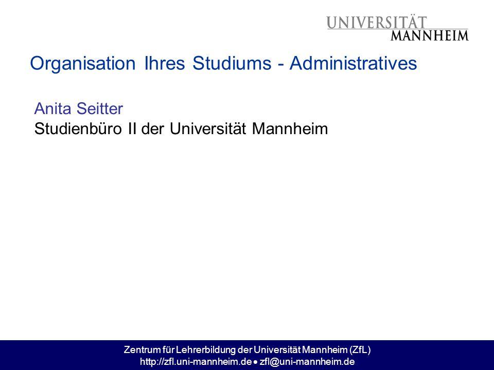Zentrum für Lehrerbildung der Universität Mannheim (ZfL) http://zfl.uni-mannheim.de  zfl@uni-mannheim.de Organisation Ihres Studiums - Administrative