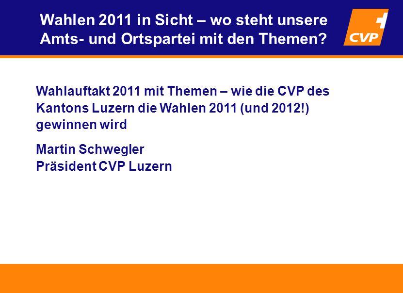 Wahlauftakt 2011 mit Themen – wie die CVP des Kantons Luzern die Wahlen 2011 (und 2012!) gewinnen wird Martin Schwegler Präsident CVP Luzern Wahlen 2011 in Sicht – wo steht unsere Amts- und Ortspartei mit den Themen