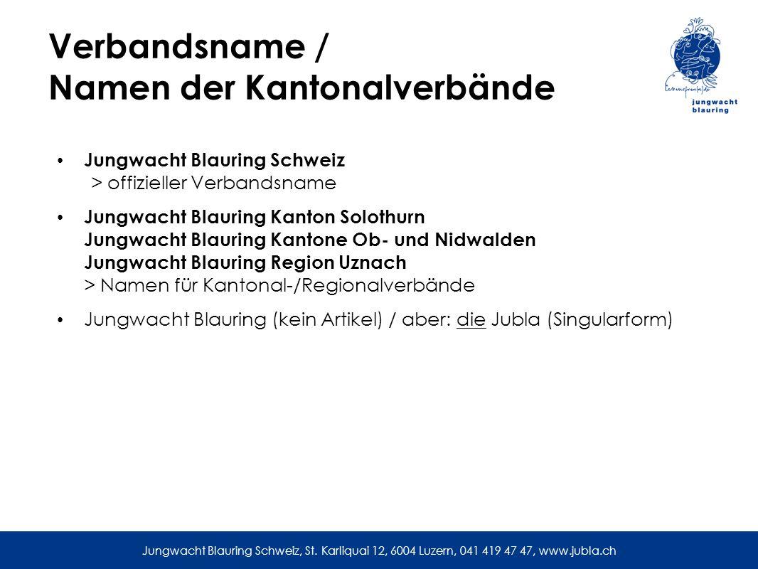 Verbandsname / Namen der Kantonalverbände Jungwacht Blauring Schweiz > offizieller Verbandsname Jungwacht Blauring Kanton Solothurn Jungwacht Blauring Kantone Ob- und Nidwalden Jungwacht Blauring Region Uznach > Namen für Kantonal-/Regionalverbände Jungwacht Blauring (kein Artikel) / aber: die Jubla (Singularform) Jungwacht Blauring Schweiz, St.
