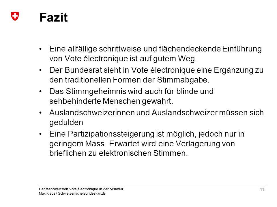 11 Der Mehrwert von Vote électronique in der Schweiz Max Klaus / Schweizerische Bundeskanzlei Fazit Eine allfällige schrittweise und flächendeckende Einführung von Vote électronique ist auf gutem Weg.